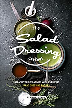 The Salad Dressing Cookbook: Unleash your Creativity with 25 Unique Salad Dressing Recipes (English Edition) van [Freeman, Sophia]