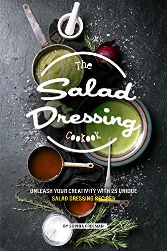 The Salad Dressing Cookbook: Unleash your Creativity with 25 Unique Salad Dressing Recipes (English Edition) (Sauce Cruet)