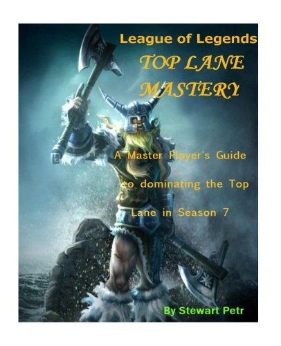 League of Legends Top Lane Mastery: A Master Player's Guide to dominating the Top Lane in Season 7