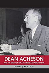 Dean Acheson: And the Creation of an American World Order (Shapers of International History)