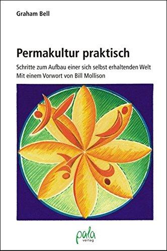 Permakultur praktisch: Schritte zum Aufbau einer sich selbst erhaltenden Welt Graham Bell