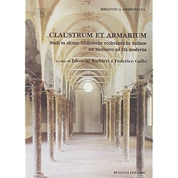 Claustrum E Armarium. Studi Si Alcune Biblioteche Ecclesiastiche Italiane Tra Medioevo Ed Età Moderna