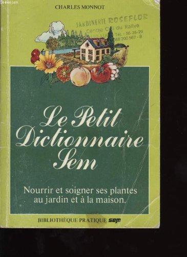 Le Petit Dictionnaire Sem - Nourrir Et Soigner Ses Plantes Au Jardin Et À La Maison par Monnot - Charles Monot