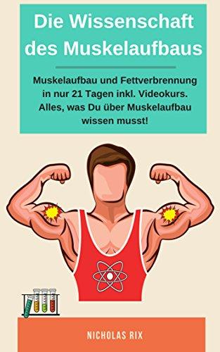 Die Wissenschaft des Muskelaufbaus, Muskelaufbau und Fettverbrennung in nur 21 Tagen inkl. Videokurs. Alles, was du über Muskelaufbau wissen musst! -