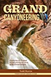 Front cover for the book Grand Canyoneering: Exploring the Rugged Gorges and Secret Slots of the Grand Canyon by Todd Martin