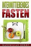 Intermittierendes Fasten: Mit Kurzzeitfasten zum Traumkörper (inkl. Abnehmrezepte)