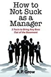How to Not Suck as a Manager: 5 Facts to Bring Any Boss Out of the Basement by A Grow (2012-07-02)