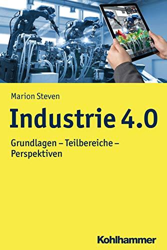Industrie 4.0: Grundlagen - Teilbereiche - Perspektiven (Moderne Produktion)