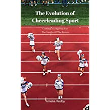 The Evolution of Cheerleading Sport: Coming A Long Way For The Youths Of The Future (English Edition)