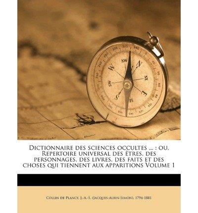 Dictionnaire Des Sciences Occultes ...: Ou, Repertoire Universal Des Tres, Des Personnages, Des Livres, Des Faits Et Des Choses Qui Tiennent Aux Apparitions Volume 1 (Paperback)(French) - Common