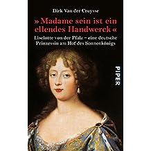 »Madame sein ist ein ellendes Handwerck«: Liselotte von der Pfalz - eine deutsche Prinzessin am Hof des Sonnenkönigs