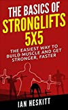 The Basic Of: STRONGLIFTS 5X5: The Easiest Way To Build Muscle And Get Stronger, Faster