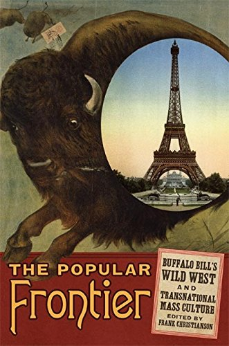 The Popular Frontier: Buffalo Bill's Wild West and Transnational Mass Culture (William F. Cody Series on the History and Culture of the American West Book 4) (English Edition)