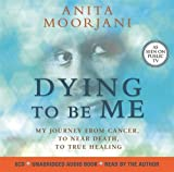 Dying to Be Me: My Journey from Cancer, to Near Death, to True Healing by ANITA MOORJANI(1905-07-04)
