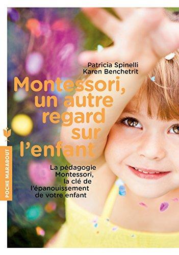 Montessori, un autre regard sur l'enfant: La pdagogie Montessori, la cl de l'panouissement de votre enfant