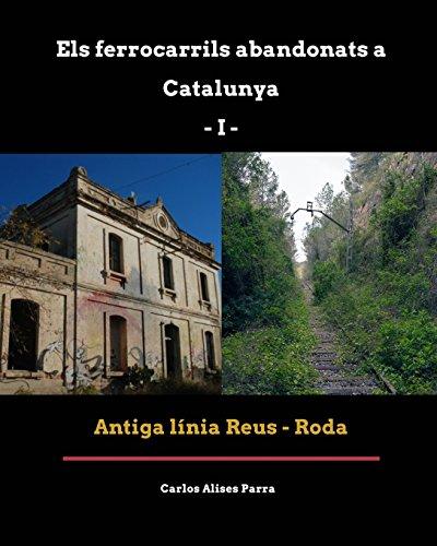 Descargar Libro Ferrocarrils Abandonats a Catalunya I. Antiga línia Reus - Roda (guía fotogràfica d'excursió) de Carlos Alises Parra