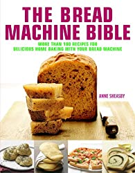 The Bread Machine Bible: More Than 100 Recipes for Delicious Home Baking with Your Bread Machine