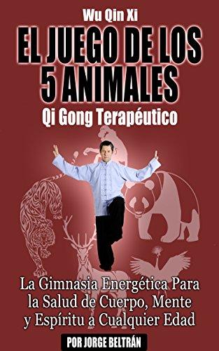 Wu Qin Xi: El Juego de Los 5 Animales (Qi Gong Terapéutico): La Gimnasia Energética Para la Salud de Cuerpo, Mente y Espíritu a Cualquier Edad.