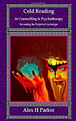 Cold Reading in Counselling and Psychotherapy: : Becoming the Projected Archetype by Alex H Parker (2014-07-26)