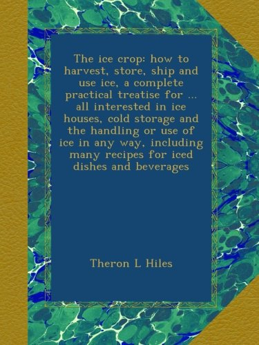 The ice crop: how to harvest, store, ship and use ice, a complete practical treatise for all interested in ice houses, cold storage and the many recipes for iced dishes and beverages - Ice Cold Storage