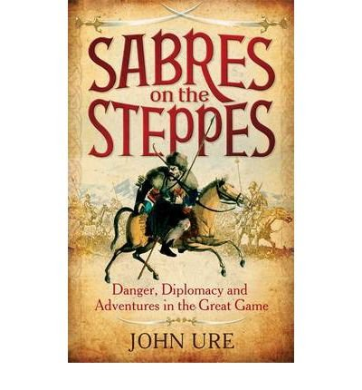 [ Sabres On The Steppes Danger, Diplomacy And Adventure In The Great Game ] By Ure, John ( Author ) Oct-2012 [ Hardback ] Sabres on the Steppes Danger, Diplomacy and Adventure in the Great Game