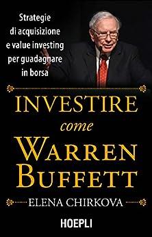 Investire come Warren Buffett: Strategie di acquisizione e value investing per guadagnare in borsa di [Chirkova, Elena]