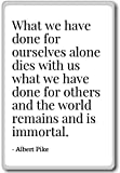 What we have done for ourselves alone dies with... - Albert Pike - quotes fridge magnet, White - Kühlschrankmagnet