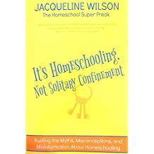 It's Homeschooling, Not Solitary Confinement: Busting the Myths, Misconceptions, and Misinformation About Homeschooling (English Edition)