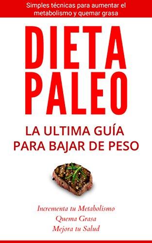 La Dieta Paleo: La Ultima Guía para Perder Peso: Simples Técnicas para aumentar el metabolismo y bajar de peso (Dieta Paleolítica, Metabolismo acelerado, Bajar de peso) por Luis Caraballo