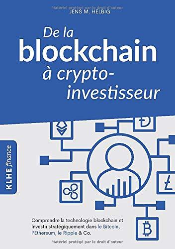 De la blockchain à crypto-investisseur: Comprendre la technologie blockchain et investir stratégiquement dans le Bitcoin, l'Ethereum, le Ripple & Co. par Jens Helbig