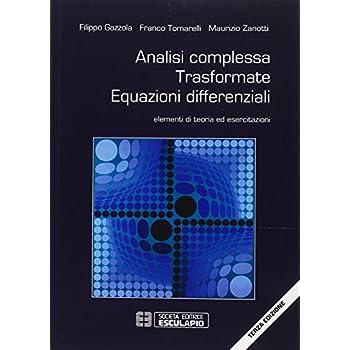 Analisi Complessa Trasformate Equazioni Differenziali. Elementi Di Teoria Ed Esercitazioni