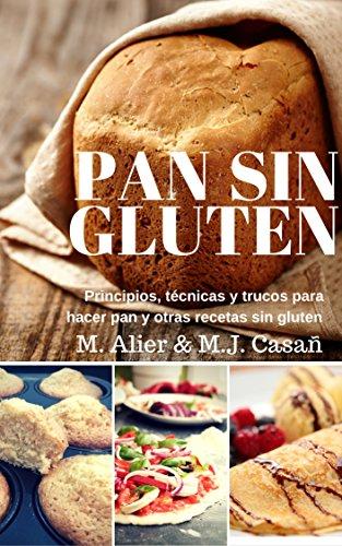 Pan Sin Gluten: Principios, técnicas y trucos para hacer pan, pizza, bizcochos, cupcakes y otras recetas sin gluten.