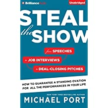 Steal the Show: From Speeches to Job Interviews to Deal-Closing Pitches, How to Guarantee a Standing Ovation for All the Performances in Your Life by Michael Port (October 06,2015)