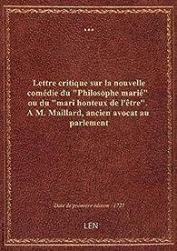 Lettre critique sur la nouvelle comédie du 'Philosophe marié' ou du 'mari honteux de l'être'. A M. M par A. M. Maillard