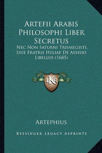 Artefii Arabis Philosophi Liber Secretus: NEC Non Saturni Trismegisti, Siue Fratris Heliae de Assisio Libellus (1685)