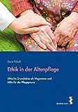 Ethik in der Altenpflege. Ethische Grundsätze als Wegweiser und Hilfe für die Pflegepraxis