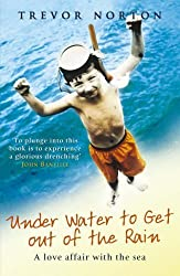 Underwater To Get Out Of The Rain: A Love Affair with the Sea by Trevor Norton (2006-05-04)