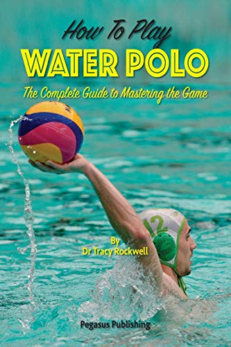 How To Play Water Polo: The Complete Guide To Mastering The Game (Master Your Game Series)