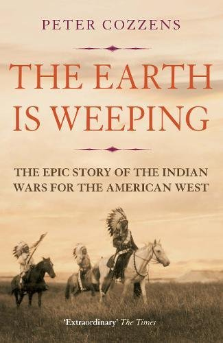 The Earth is Weeping: The Epic Story of the Indian Wars for the American West - Wars Indian American