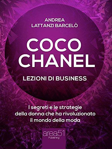 Coco Chanel. Lezioni di business: I segreti e le strategie della donna che rivoluzionato il mondo della moda (Italian Edition)