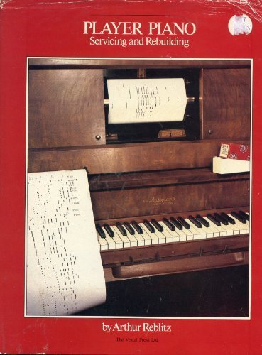 Player Piano Servicing and Rebuilding: A Treatise on How Player Pianos Function and How to Get Them Back into Top Playing Condition if They Don't Work by Reblitz, Arthur A. (1985) Hardcover