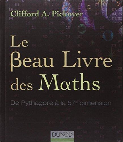 Le Beau Livre des Maths - De Pythagore à la 57e dimension de Clifford A. Pickover ( 13 octobre 2010 )