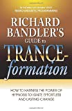 Richard Bandler's Guide to Trance-formations: How to Harness the Power of Hypnosis to Ignite Effortless and Lasting Change