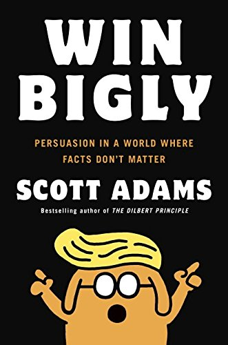 Win Bigly: Persuasion in a World Where Facts Don\'t Matter