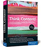 Think Content!: Content-Strategie, Content fürs Marketing, Content-Produktion. Das Standardwerk im Online-Marketing, rundum aktualisiert