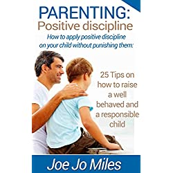Parenting: Positive discipline: How to apply positive discipline on your child without punishing them: 25 Tips on how to raise a well behaved and a responsible child