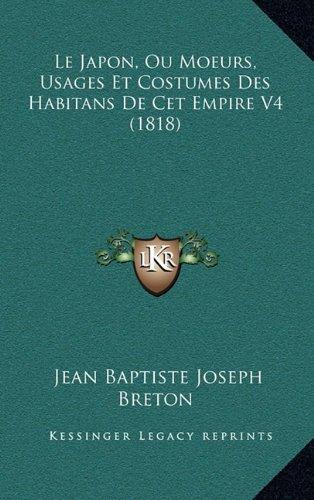 Le Japon, Ou Moeurs, Usages Et Costumes Des Habitans de CET Empire V4 (1818) par Jean Baptiste Joseph Breton