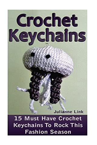 Crochet Keychains: 15 Must Have Crochet Keychains To Rock This Fashion Season: (Crochet Accessories, Crochet Patterns, Crochet Books, Easy