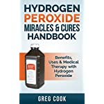 Hydrogen Peroxide Miracles & Cures Handbook: Benefits, Uses & Medical Therapy With Hydrogen Peroxide (Miracle Cures, Natural Remedies, Hydrogen Peroxide, ... Essential Oils For Beginners, Healing)