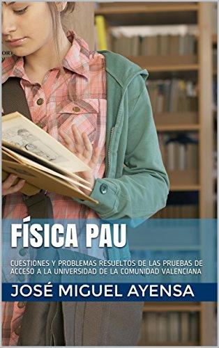 FÍSICA PAU: CUESTIONES Y PROBLEMAS RESUELTOS DE LAS PRUEBAS DE ACCESO A LA UNIVERSIDAD DE LA COMUNIDAD VALENCIANA por José Miguel Ayensa